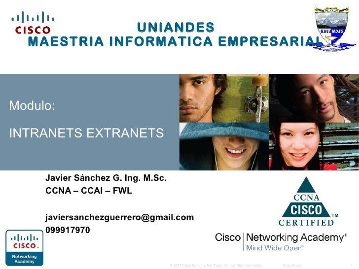 UNIANDES  MAESTRIA INFORMATICA EMPRESARIALModulo:INTRANETS EXTRANETS     Javier Sánchez G. Ing. M.Sc.     CCNA – CCAI – FW...