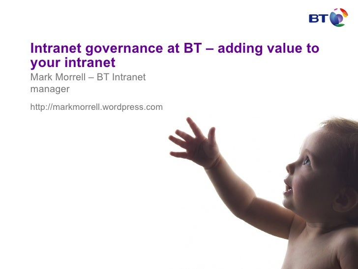 Intranet governance at BT – adding value to your intranet Mark Morrell – BT Intranet manager http://markmorrell.wordpress....
