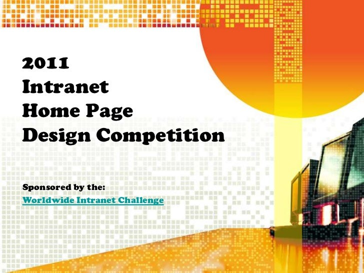 2011IntranetHome PageDesign CompetitionSponsored by the:Worldwide Intranet Challenge