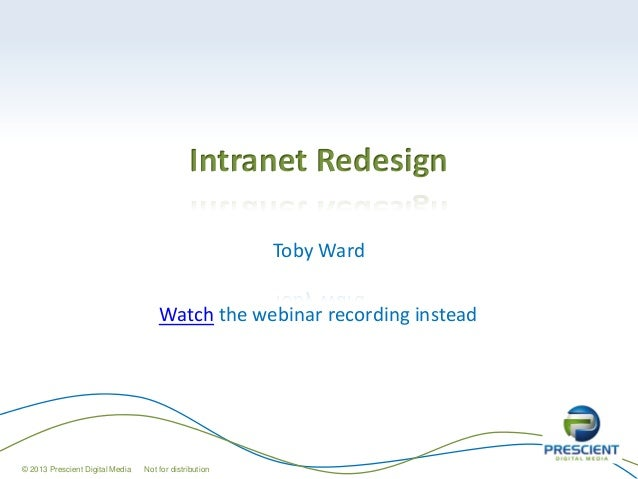 Intranet RedesignToby Ward© 2013 Prescient Digital Media Not for distributionWatch the webinar recording instead