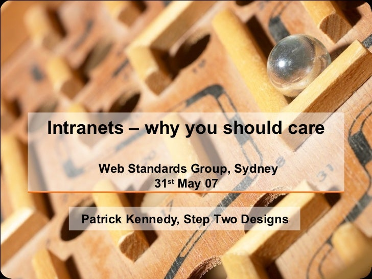 Intranets – why you should care  Web Standards Group, Sydney 31 st  May 07 Patrick Kennedy, Step Two Designs