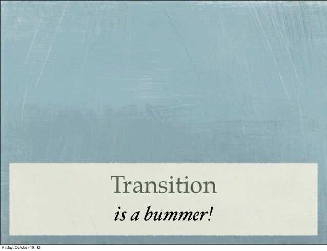 Transition                         is a bummer!Friday, October 19, 12