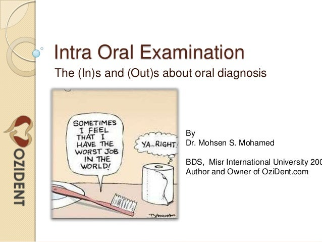 Intra Oral Examination The (In)s and (Out)s about oral diagnosis By Dr. Mohsen S. Mohamed BDS, Misr International Universi...