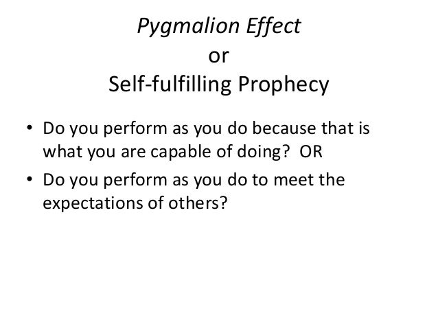 self fulfilling prophecy pygmalion effect essay Definition the pygmalion effect is a type of self-fulfilling prophecy where if you think something will happen, you may unconsciously make it happen through your actions or inaction.