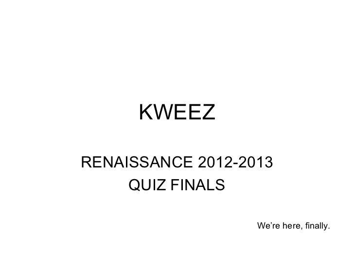 KWEEZRENAISSANCE 2012-2013     QUIZ FINALS                   We're here, finally.