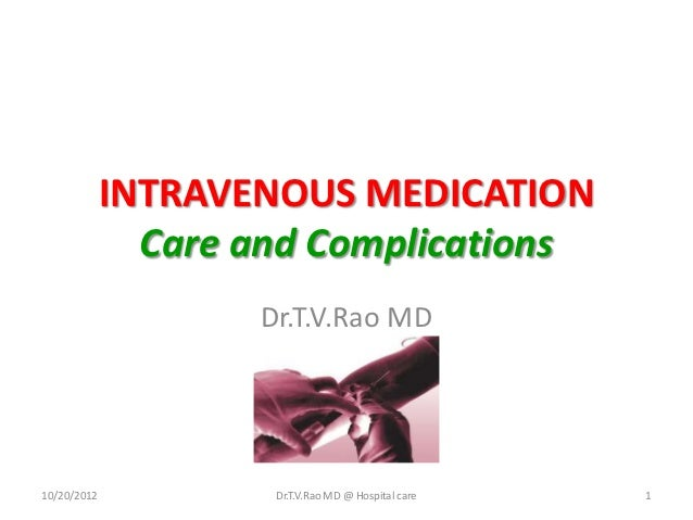 INTRAVENOUS MEDICATION               Care and Complications                    Dr.T.V.Rao MD10/20/2012           Dr.T.V.Ra...