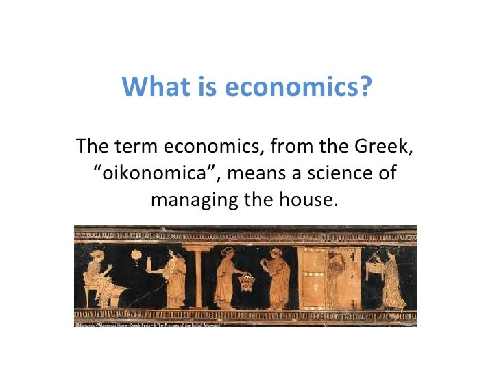 """What is economics?The term economics, from the Greek,  """"oikonomica"""", means a science of        managing the house."""