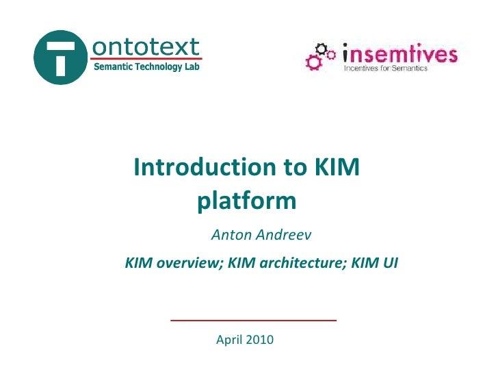Introduction to KIMplatform<br />Anton Andreev<br />KIM overview; KIM architecture; KIM UI <br />April 2010<br />