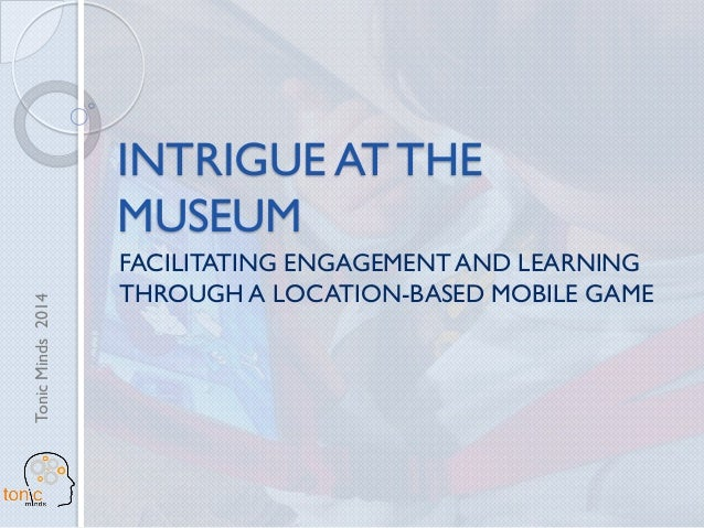 TonicMinds2014 INTRIGUE AT THE MUSEUM FACILITATING ENGAGEMENT AND LEARNING THROUGH A LOCATION-BASED MOBILE GAME