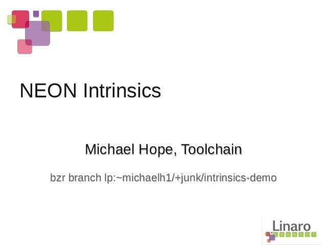Michael Hope, Toolchain bzr branch lp:~michaelh1/+junk/intrinsics-demo NEON Intrinsics