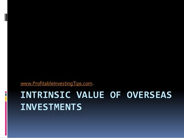 www.ProfitableInvestingTips.com.INTRINSIC VALUE OF OVERSEASINVESTMENTS