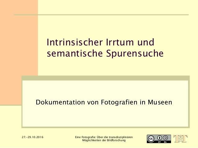 Intrinsischer Irrtum und semantische Spurensuche Dokumentation von Fotografien in Museen 27.-29.10.2016 Eine Fotografie: Ü...