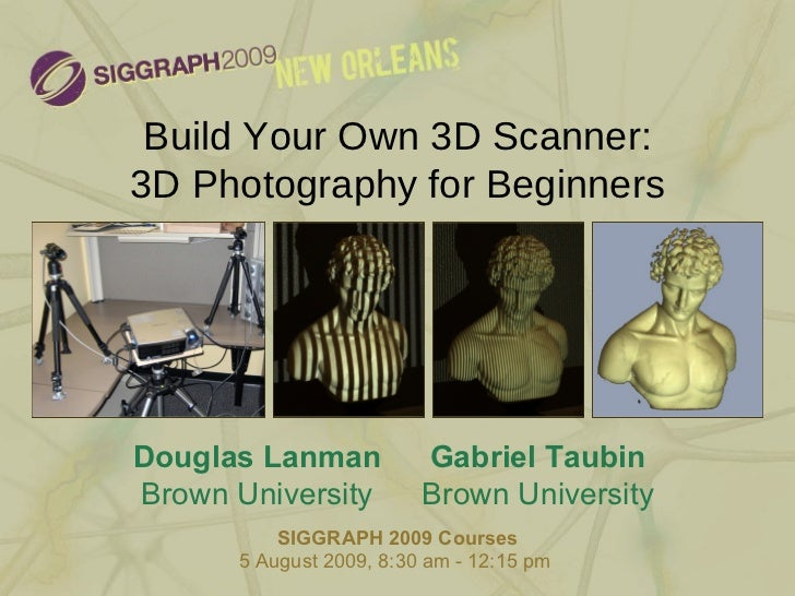 Build Your Own 3D Scanner: 3D Photography for Beginners SIGGRAPH 2009 Courses 5 August 2009, 8:30 am - 12:15 pm  Douglas L...