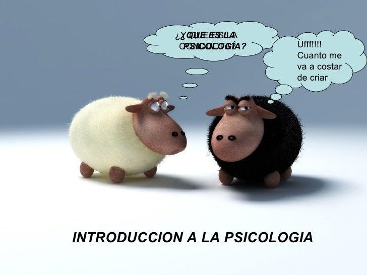 INTRODUCCION A LA PSICOLOGIA ¿QUE ES LA PSICOLOGÍA? ¿Y QUE ES LA  CONDUCTA? Ufff!!!!  Cuanto me va a costar de criar
