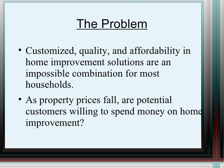 The Problem <ul><li>Customized, quality, and affordability in home improvement solutions are an impossible combination for...