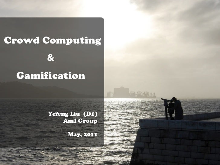 Crowd Computing      & Gamification      Yefeng Liu (D1)           AmI Group            May, 2011