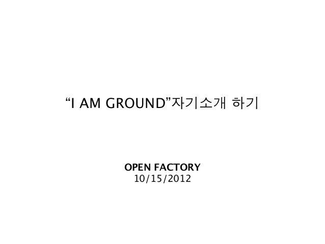 """I AM GROUND""자기소개 하기      OPEN FACTORY       10/15/2012"