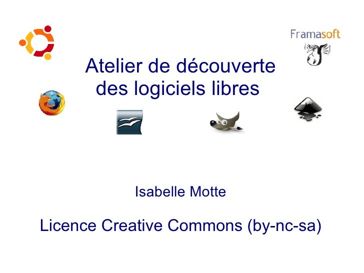 Atelier de découverte       des logiciels libres                Isabelle Motte  Licence Creative Commons (by-nc-sa)