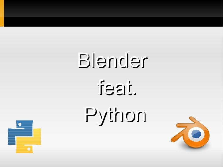 <ul><ul><li>Blender  feat. </li></ul></ul><ul><ul><li>Python </li></ul></ul>