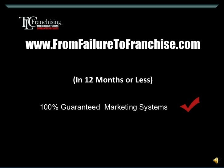www.FromFailureToFranchise.com (In 12 Months or Less) 100% Guaranteed  Marketing Systems