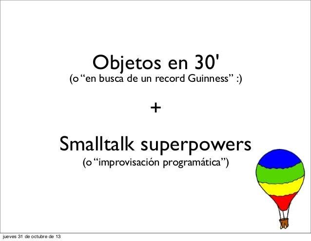 """Objetos en 30'  (o """"en busca de un record Guinness"""" :)  + Smalltalk superpowers (o """"improvisación programática"""")  jueves 3..."""