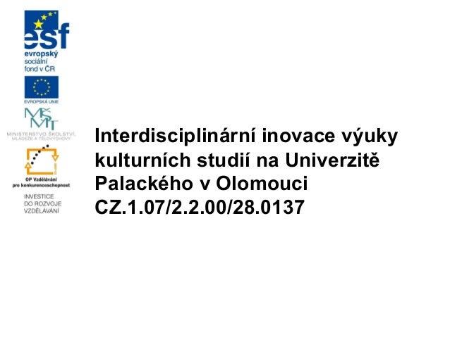 Interdisciplinární inovace výuky kulturních studií na Univerzitě Palackého v Olomouci CZ.1.07/2.2.00/28.0137