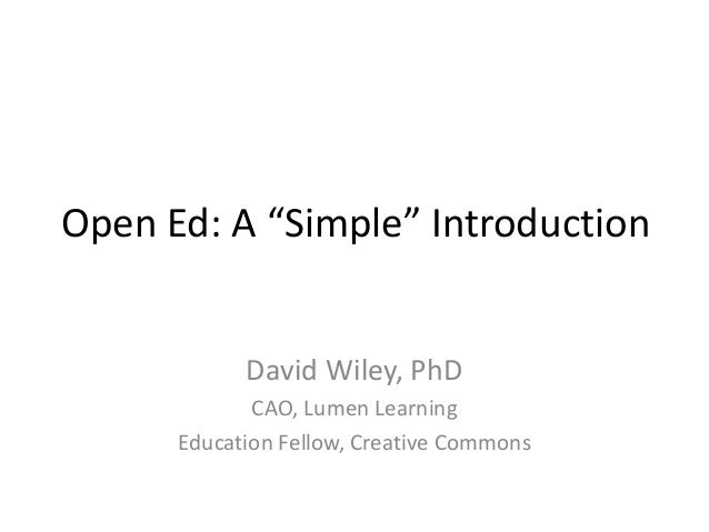 "Open Ed: A ""Simple"" Introduction David Wiley, PhD CAO, Lumen Learning Education Fellow, Creative Commons"