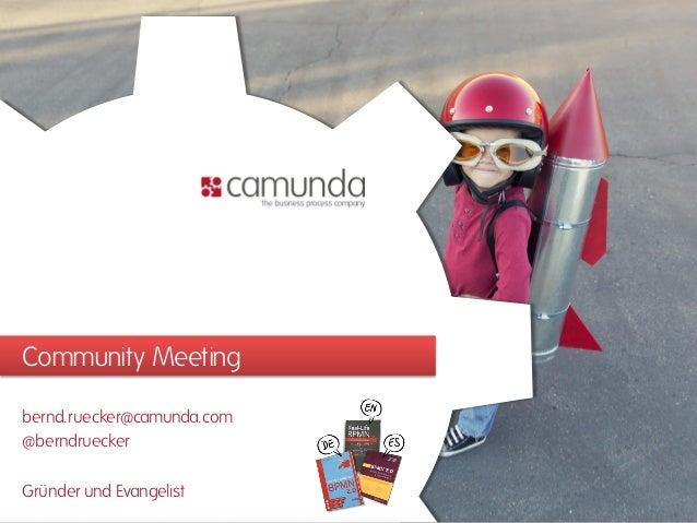 Community Meeting bernd.ruecker@camunda.com @berndruecker Gründer und Evangelist