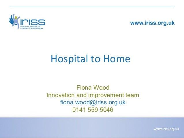 Hospital to Home Fiona Wood Innovation and improvement team fiona.wood@iriss.org.uk 0141 559 5046 www.iriss.org.uk