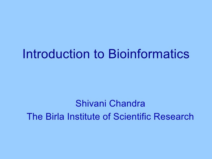 Introduction to Bioinformatics Shivani Chandra The Birla Institute of Scientific Research