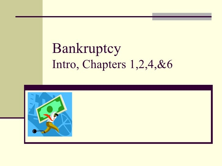 Bankruptcy  Intro, Chapters 1,2,4,&6