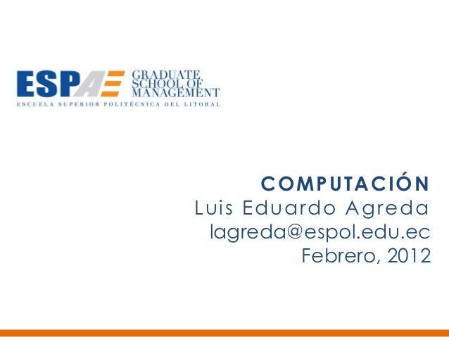 COMPUTACIÓNLuis Eduardo Agreda lagreda@espol.edu.ec         Febrero, 2012