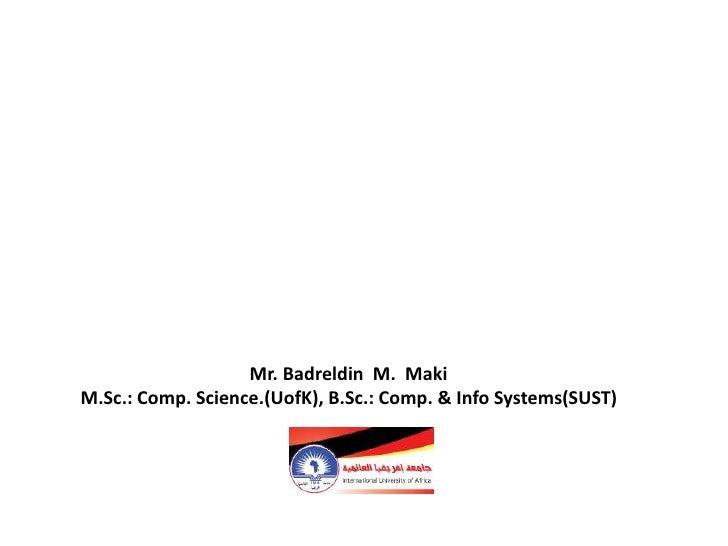 Mr. Badreldin M. MakiM.Sc.: Comp. Science.(UofK), B.Sc.: Comp. & Info Systems(SUST)