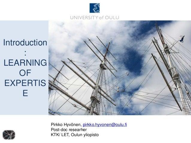 Introduction : LEARNING OF EXPERTIS E Pirkko Hyvönen, pirkko.hyvonen@oulu.fi Post-doc researher KTK/ LET, Oulun yliopisto