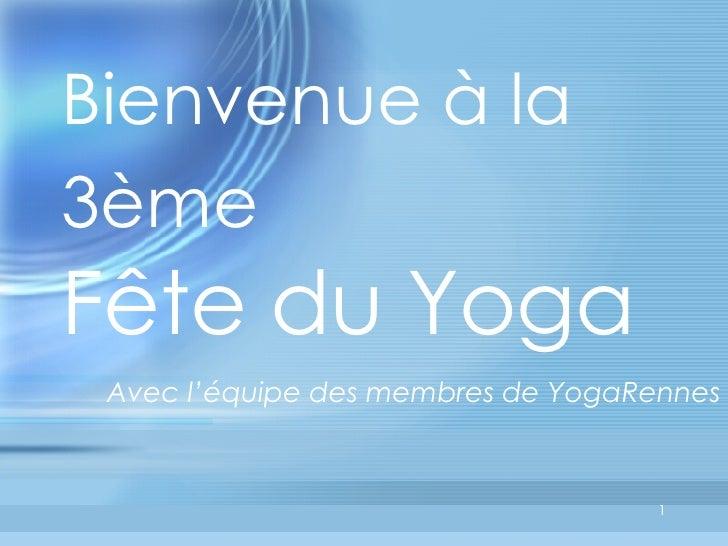 Bienvenue à la 3ème   Fête du Yoga  <ul><li>Avec l'équipe des membres de YogaRennes </li></ul>