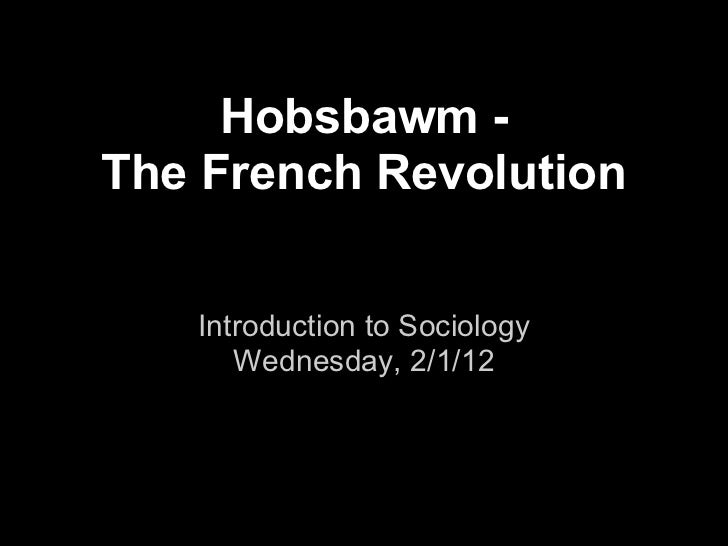Hobsbawm -The French Revolution   Introduction to Sociology      Wednesday, 2/1/12