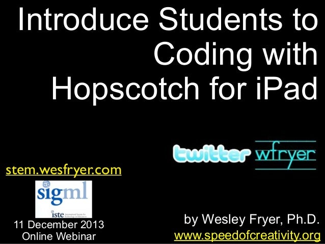 Introduce Students to Coding with Hopscotch for iPad stem.wesfryer.com  11 December 2013 Online Webinar  by Wesley Fryer, ...