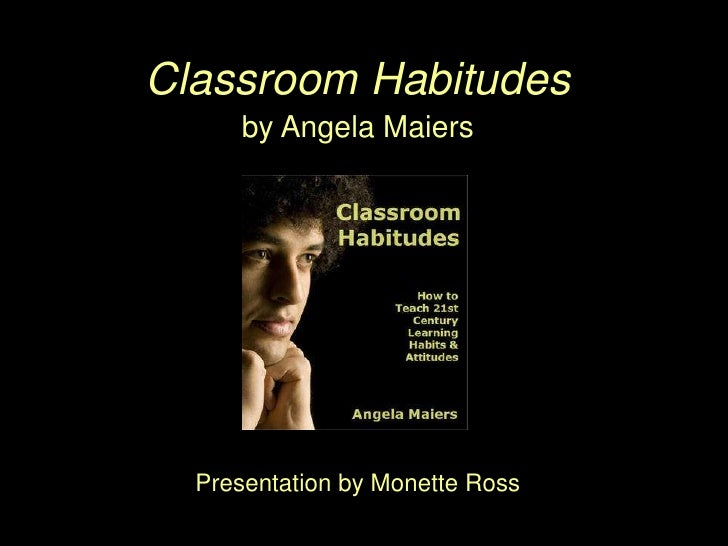 Classroom Habitudes      by Angela Maiers       Presentation by Monette Ross