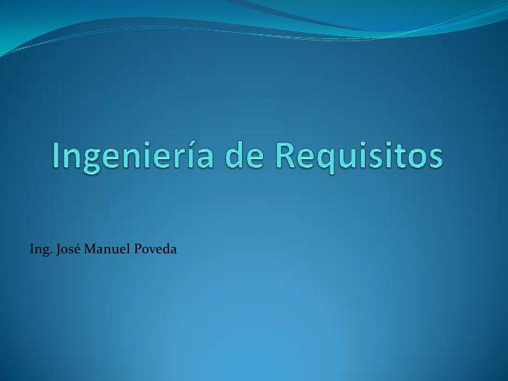 Ingeniería de Requisitos<br />Ing. José Manuel Poveda<br />