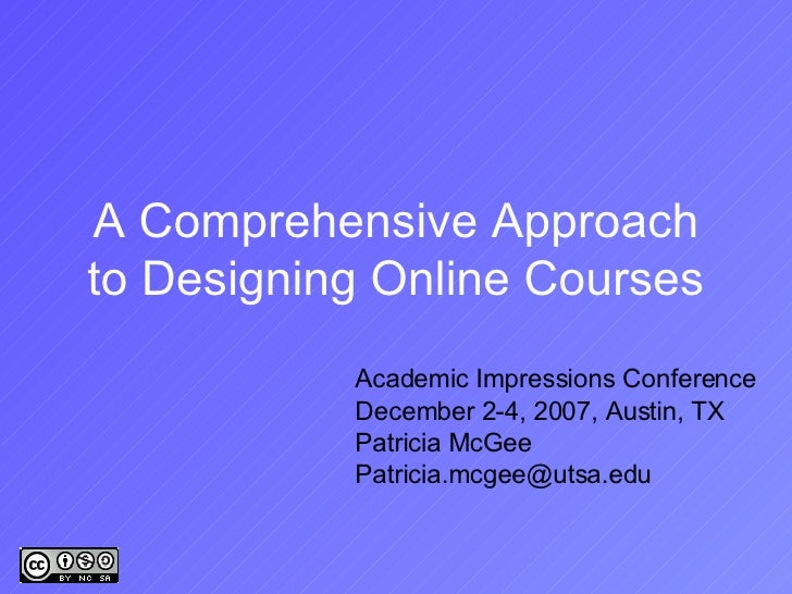 A Comprehensive Approach to Designing Online Courses Academic Impressions Conference December 2-4, 2007, Austin, TX Patric...
