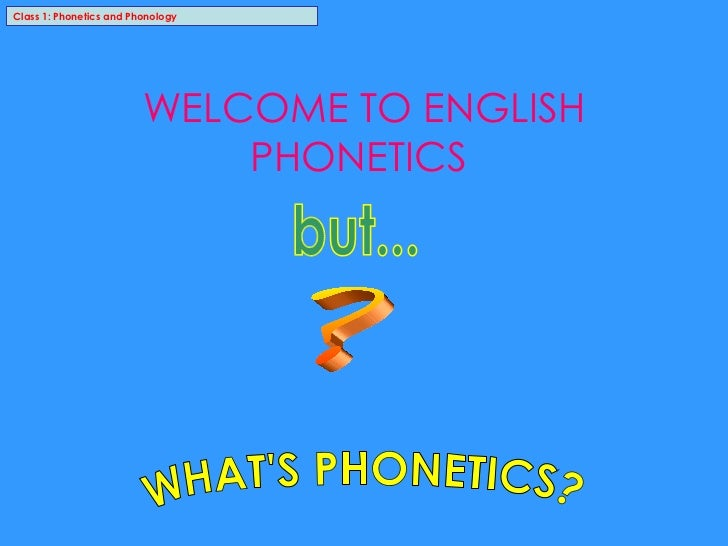 Class 1: Phonetics and Phonology WELCOME TO ENGLISH PHONETICS  WHAT'S PHONETICS? ? but...