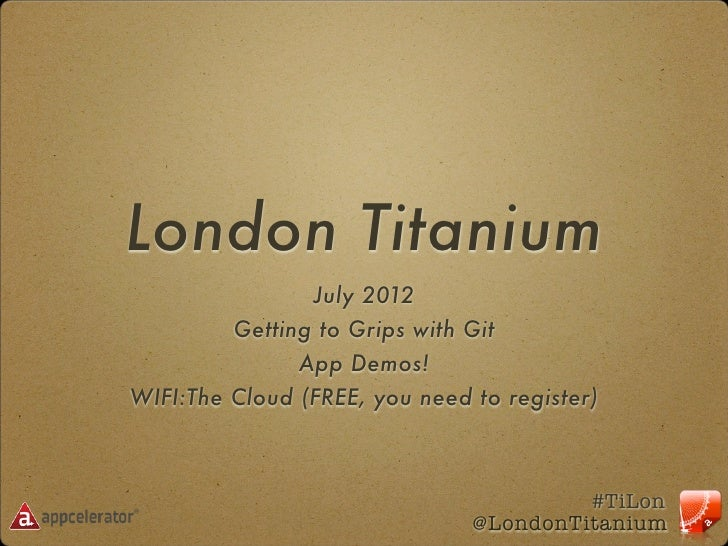 London Titanium                July 2012         Getting to Grips with Git               App Demos!WIFI:The Cloud (FREE, y...