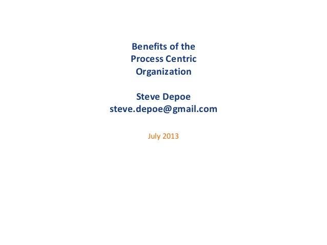 Benefits of the Process Centric Organization Steve Depoe steve.depoe@gmail.com July 2013