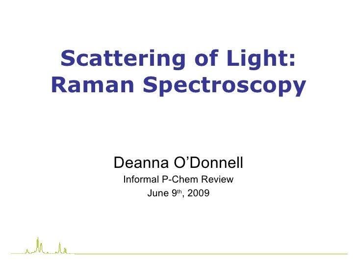 Scattering of Light: Raman Spectroscopy Deanna O'Donnell Informal P-Chem Review June 9 th , 2009