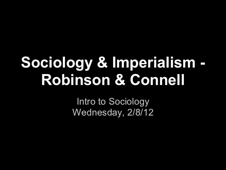 Sociology & Imperialism -  Robinson & Connell       Intro to Sociology       Wednesday, 2/8/12