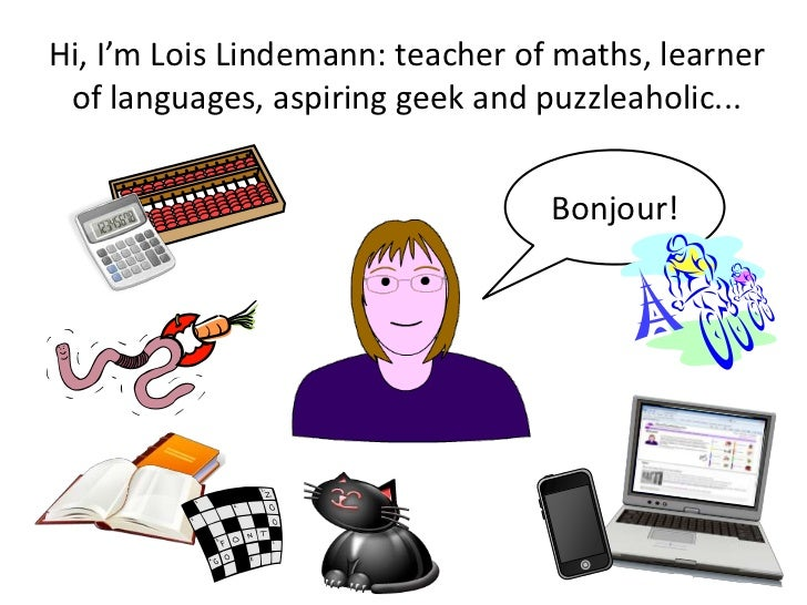Hi, I'm Lois Lindemann: teacher of maths, learner of languages, aspiring geek and puzzleaholic...                         ...