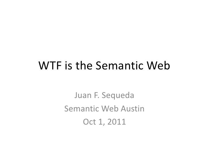 WTF is the Semantic Web<br />Juan F. Sequeda<br />Semantic Web Austin<br />Oct 1, 2011<br />