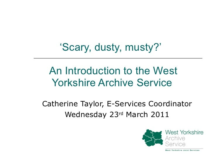 ' Scary, dusty, musty?'   An Introduction to the West Yorkshire Archive Service Catherine Taylor, E-Services Coordinator W...