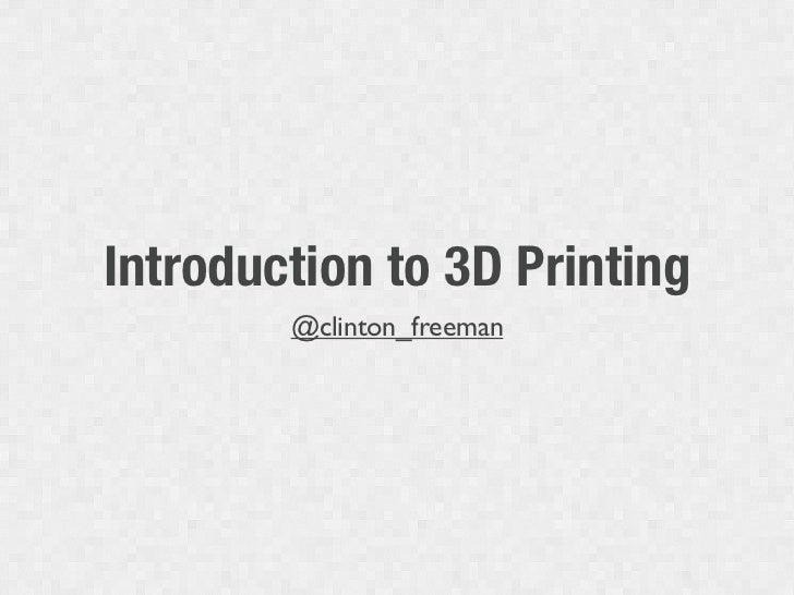 Introduction to 3D Printing        @clinton_freeman