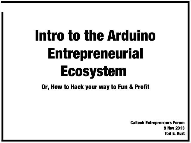 Intro to the Arduino Entrepreneurial Ecosystem Or, How to Hack your way to Fun & Profit  Caltech Entrepreneurs Forum 9 Nov...